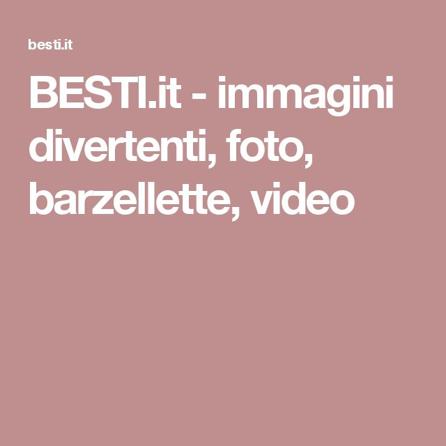 BESTI.it - immagini divertenti, foto, barzellette, video