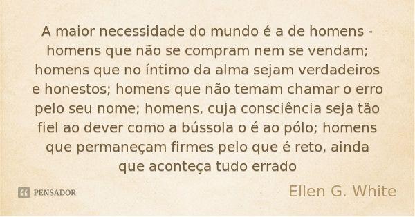 A maior necessidade do mundo é a de homens - homens que não se compram nem se vendam; homens que no íntimo da alma sejam verdadeiros e honestos; homens que não ... Frase de Ellen G. White.