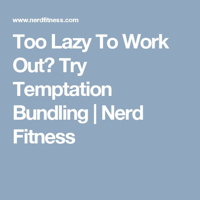 Too Lazy To Work Out? Try Temptation Bundling | Nerd Fitness
