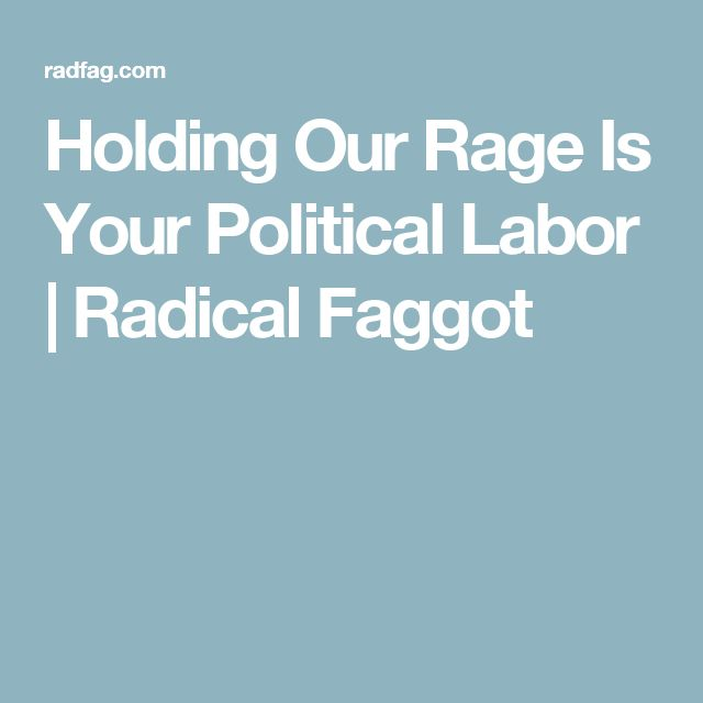 Holding Our Rage Is Your Political Labor   Radical Faggot