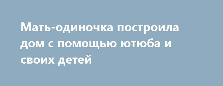 Мать-одиночка построила дом с помощью ютюба и своих детей http://kleinburd.ru/news/mat-odinochka-postroila-dom-s-pomoshhyu-yutyuba-i-svoix-detej/  Мать-одиночка Кара Брукинс с четырьмя детьми построила своими руками построила дом. После двух браков, где царили жестокость и насилие, а также преследований со стороны мужчины с психическим расстройством Кара поняла, что им с детьми нужно что-то менять. «Мне было стыдно, я очень беспокоилась, что у моих детей заниженная самооценка и почти…