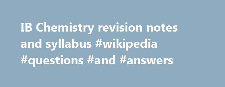 IB Chemistry revision notes and syllabus #wikipedia #questions #and #answers http://health.nef2.com/ib-chemistry-revision-notes-and-syllabus-wikipedia-questions-and-answers/  #chemistry answers # IB Chemistry Web An explanation of the new syllabus format can be read here One option is studied from the choice of four below: Option A – Materials Core topics (5 hours) A.1 Materials science introduction A.2 Metals and inductively coupled plasma (ICP) spectroscopy A.3 Catalysts A.4 Liquid…