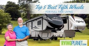 Top 5 Best Fifth Wheels for Full Time Living - RVingPlanet Blog