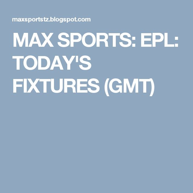 MAX SPORTS: EPL: TODAY'S FIXTURES (GMT)