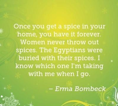 Once you get a spice in your home, you have it... - Erma Bombeck Quotes
