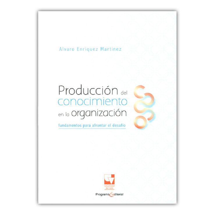Producción del conocimiento en la organización. Fundamentos para afrontar el desafío – Álvaro Enrique Martínez – Universidad del Valle www.librosyeditores.com Editores y distribuidores.