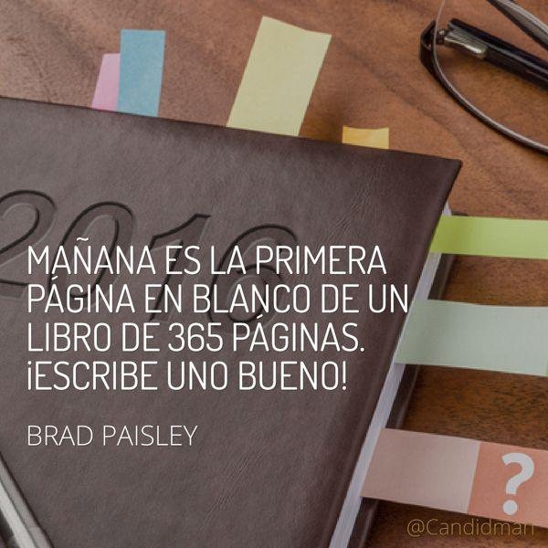 Mañana es la primera página en blanco de un libro de 365 páginas.  Escribe uno bueno!  Brad Paisley  @Candidman     #Frases Celebres 2016 Año Nuevo Brad Paisley Candidman @candidman