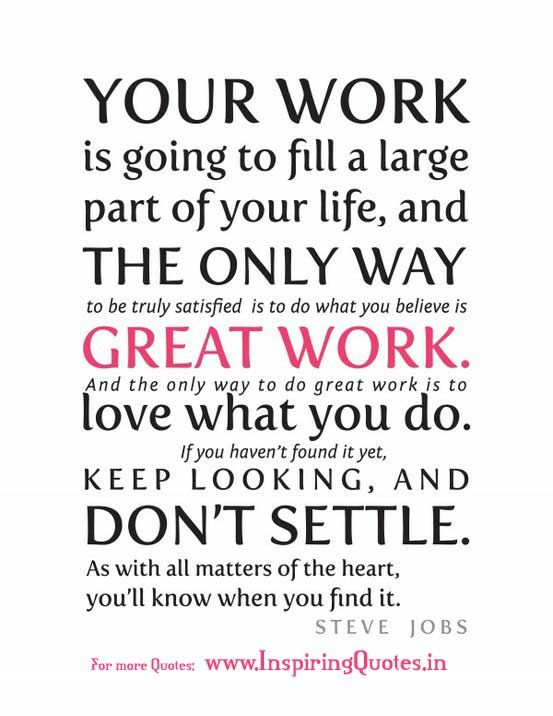 Your work is going to fill a large part of your life, and the only way to be truly satisfied is to do what you believe is great work. And the only way to do great work is to love what you do. If you haven't found it yet, keep looking. Don't settle. As with all matters of the heart, you'll know when you find it. - Steve Jobs