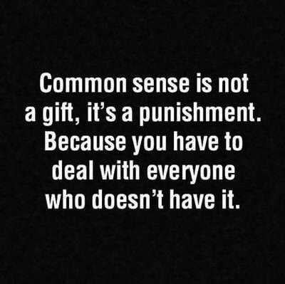 Common sense is a curse. Because every day you have to deal with people who don't have it.