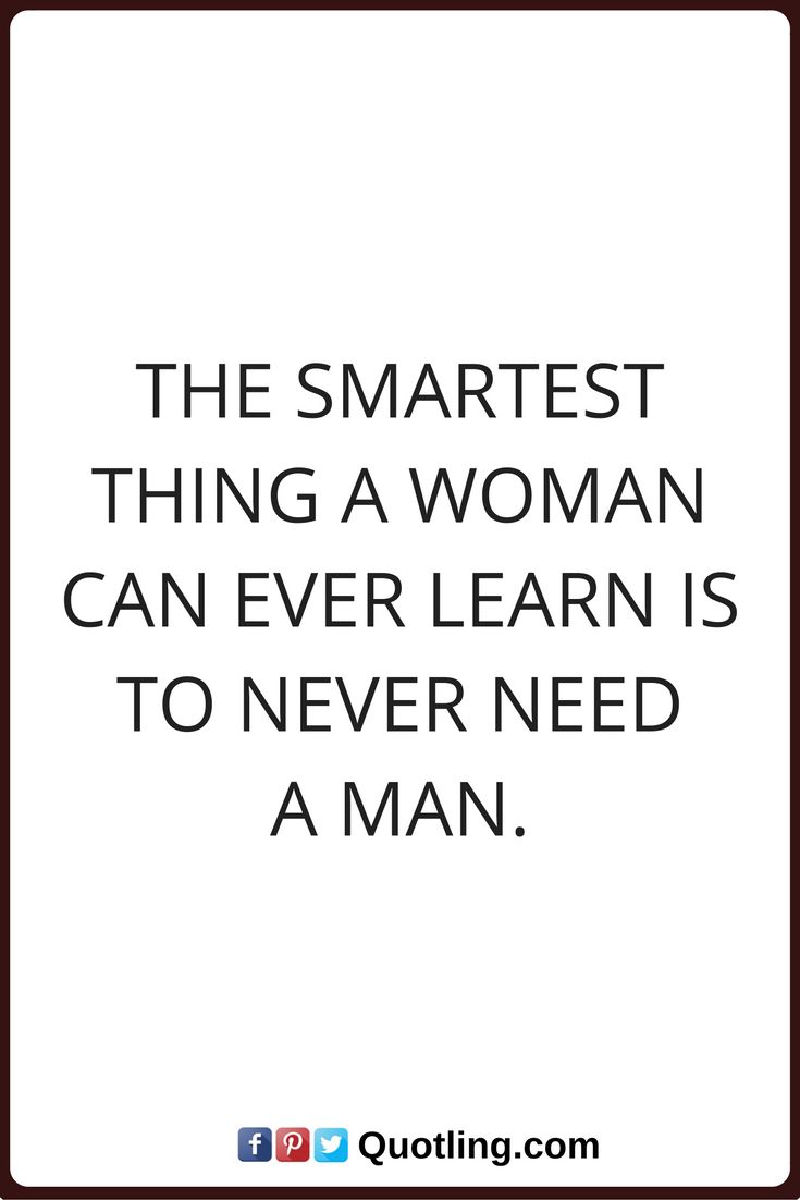 The smartest thing a woman can ever learn, is to never ...