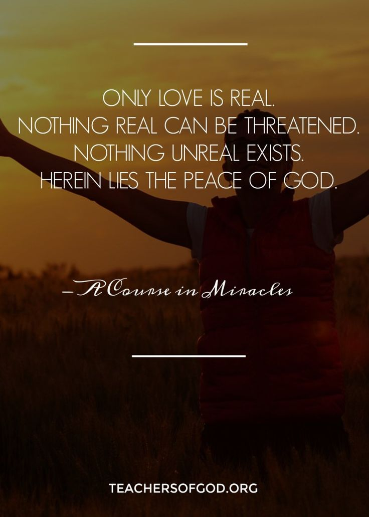 Only love is real. Nothing real can be threatened. Nothing unreal exists. Herein lies the peace of God. -ACIM