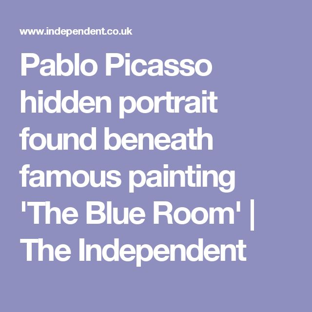 Pablo Picasso hidden portrait found beneath famous painting 'The Blue Room' | The Independent