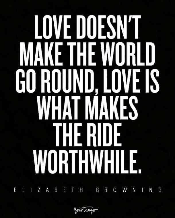 """""""Love doesn't make the world go round, love is what makes the ride worthwhile."""" — Elizabeth Browning"""