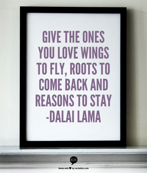 Give the ones you love wings to fly, roots to come back and reasons to stay -Dalai Lama
