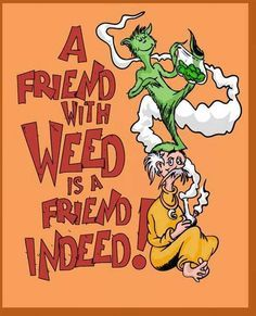 Friend with Weed Friend Indeed Dr Seuss Weed Memes. Cartoon Classic Stoner Funny Marijuana Quotes Memes