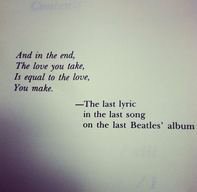 """And in the end, the love you take, is equal to the love, you make."""