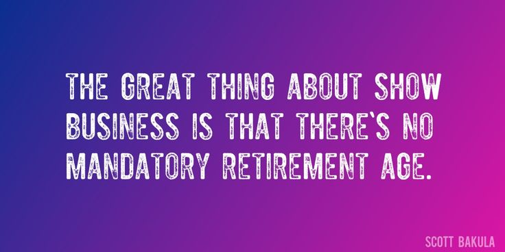 Quote by Scott Bakula => The great thing about show business is that there's no mandatory retirement age.