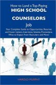 How to Land a Top-Paying High school counselors Job: Your Complete Guide to Opportunities, Resumes and Cover Letters, Interviews, Salaries, Promotions, What to Expect From Recruiters and More