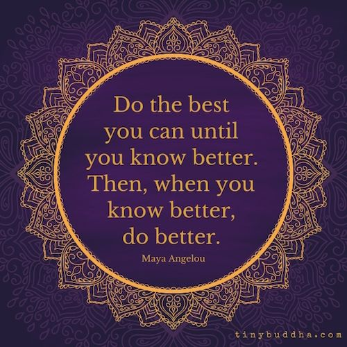 Do the best you can until you know better. Then, when you know better, do better. - Maya Angelou