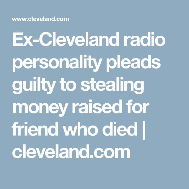 Ex-Cleveland radio personality pleads guilty to stealing money raised for friend who died | cleveland.com