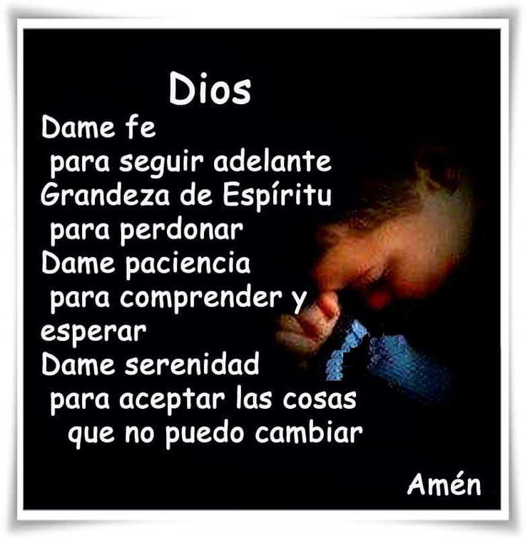 Dios dame fe para seguir adelante, grandeza de espíritu para perdonar, dame paciencia para comprender y esperar, dame serenidad para aceptar las cosas que no puedo cambiar.   Amén!!!