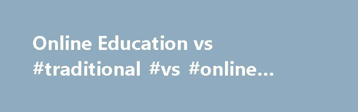 Online Education vs #traditional #vs #online #education http://nigeria.remmont.com/online-education-vs-traditional-vs-online-education/  # Online Education vs. Traditional Education Please log in to add your comment. Transcript of Online Education vs. Traditional Education Online Education vs. Traditional Education Pros Vs. Cons of Online Education The history of online education began with the very first virtual classroom environments being created in the 1960s. University of Illinois…