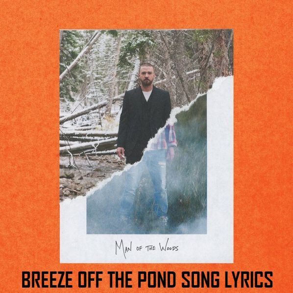 Description:- BREEZE OFF THE POND Song Lyrics are provided in this article. Breeze Off the Pond Song is the new upcoming english song. RCA Records is the music label under which is Sung by Famous Singer JUSTIN TIMBERLAKE. Which the song is releasing on 2 February 2018. MAN OF THE WOODS is the latest album of JUSTIN TIMBERLAKE. Genre of this song is Pop. Producers Justin Timberlake, Timbaland, Danja, Rob Knox, Eric Hudson.