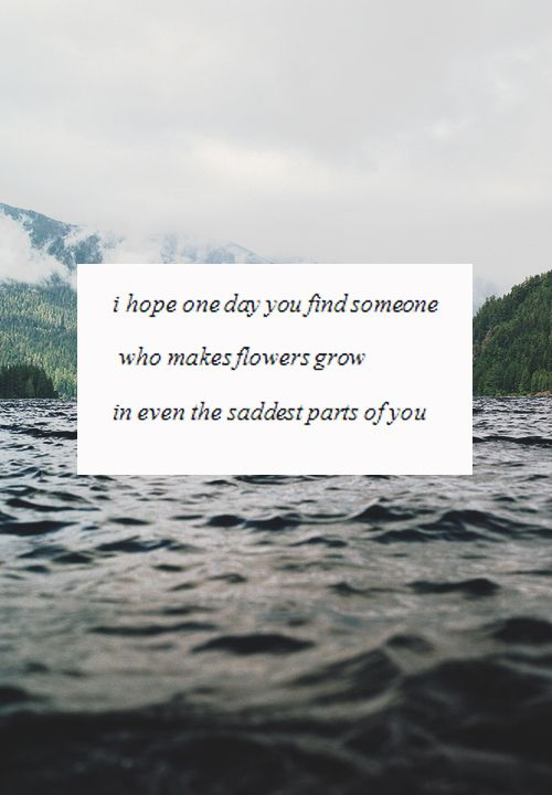 I hope one day you find someone...