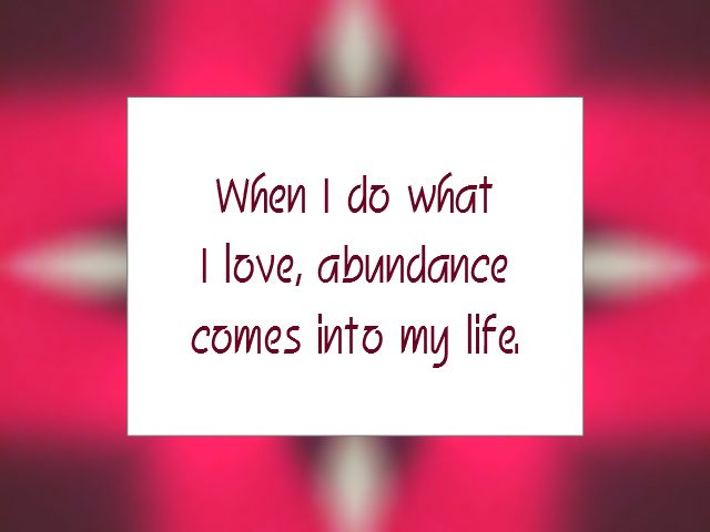 PURPOSE affirmation - When I do what I love, abundance comes into my life.