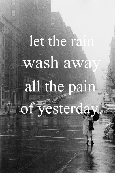 The rain, your tears, whatever - just know that there comes a point where it's gone and you can stop crying and feeling hurt.