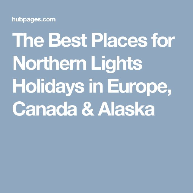 The Best Places for Northern Lights Holidays in Europe, Canada & Alaska