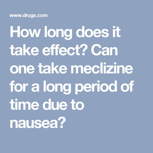 How long does it take effect? Can one take meclizine for a long period of time due to nausea?