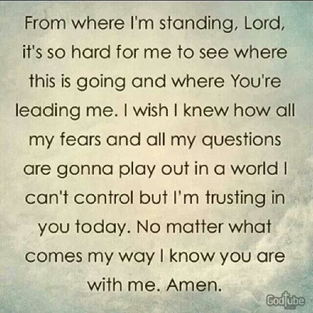 Trust in the Lord with all your heart & lean not on your own understanding. In all your ways acknowledge him and he will make your path straight.