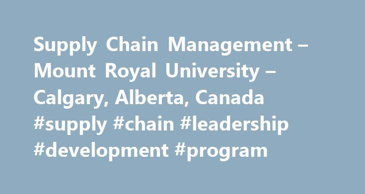 Supply Chain Management – Mount Royal University – Calgary, Alberta, Canada #supply #chain #leadership #development #program http://australia.remmont.com/supply-chain-management-mount-royal-university-calgary-alberta-canada-supply-chain-leadership-development-program/  # Supply Chain Management Procurement 1 (formerly: Introduction to Procurement Strategies) Develop procurement strategies to launch your organization forward in today s market. Acquire a comprehensive overview of procurement…