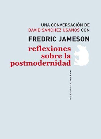 Reflexiones sobre la postmodernidad : una conversación de David Sánchez Usanos con Fredric Jameson / edición de David Sánchez Usanos