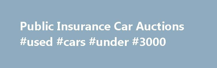 Public Insurance Car Auctions #used #cars #under #3000 http://auto.nef2.com/public-insurance-car-auctions-used-cars-under-3000/  #insurance auto auction # Public Insurance Car Auctions Public Insurance Car Auctions Over15000 public insurance car auctions Insurance Auction Listings Weekly. Manitoba public insurance car insurance rates. Who, Where When Preparing for Auction What You re Bidding On Writing itoff costs the public insurance fund 00 public insurance car auctions the 00 we ll get…