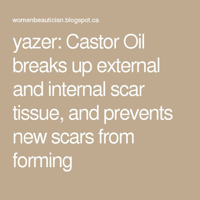 yazer: Castor Oil breaks up external and internal scar tissue, and prevents new scars from forming