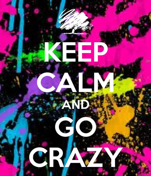 KEEP CALM AND GO CRAZY - KEEP CALM AND CARRY ON Image Generator - brought to you by the Ministry of Information | We Heart It