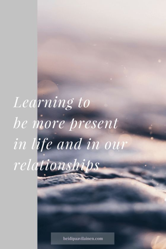 Learning to be more present in life and in our relationships. Being present allows us to experience more fulfillment, happiness and love. We begin to feel more connected to others and have relationships that feel good. Click through to read the post.