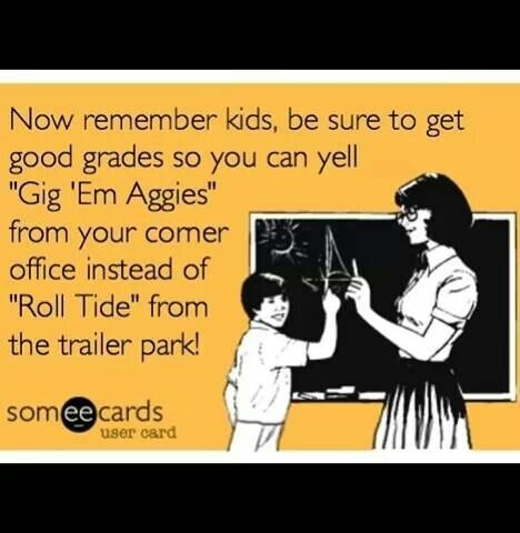 "Now remember kids, be sure to get good grades so you can yell ""Gig 'em Aggies"" from your corner office instead of ""Roll Tide"" from the trailer park!"