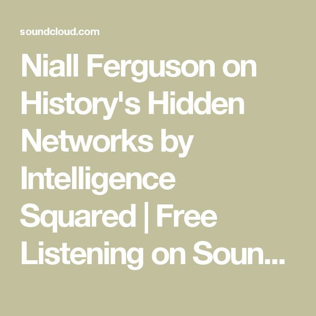 Niall Ferguson on History's Hidden Networks by Intelligence Squared | Free Listening on SoundCloud