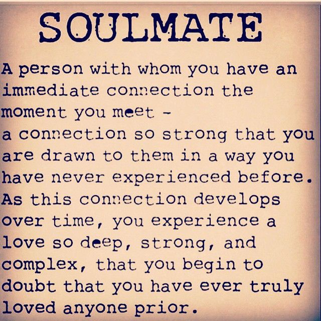 Soulmate - a person with whom you have an immediate connection the moment you meet - a connection so strong that you are drawn to them in a way you have never experienced before. As this connection develops over time, you experience a love so deep, strong, and complex, that you begin to doubt that you have ever truly loved anyone prior.