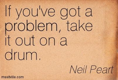If you've got a problem, take it out on a drum. Neil Peart.