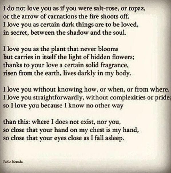 This poem always makes me cry, my favorite - Pablo Neruda