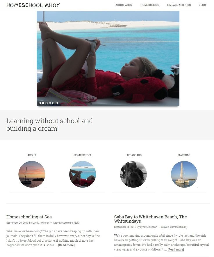 Homeschool Ahoy a unique project the owners sail the pacific. The project was done via email. The design was to mimic boat with navigation like portholes. A slider for interesting imagery. Porthole areas for About | Homeschool | Live aboard | Katsumi - the boat Plus there's the latest blogs as the owner is active. They have unique challenges; homeschooling, teaching them the boat and safety. This is a fantastic site for anyone into sailing, living on a boar or homeschool please check it out.