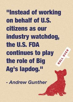 """Instead of working on behalf of U.S. citizens as our industry watchdog, the U.S. FDA continues to play the role of Big [Agriculture's] lapdog."" - Andrew Gunther, Program Director, Animal Welfare Approved – More at http://www.GlobeTransformer.org"