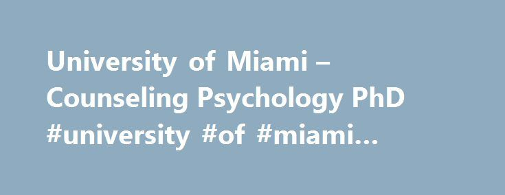 University of Miami – Counseling Psychology PhD #university #of #miami #clinical #psychology http://fort-worth.remmont.com/university-of-miami-counseling-psychology-phd-university-of-miami-clinical-psychology/  # University of Miami Department of Educational and Psychological Studies – Counseling Psychology (PhD) Accredited by the American Psychological Association since 1989, the University of Miami in Coral Gables, Florida, offers a Ph.D. in Counseling Psychology that's nurtures the…