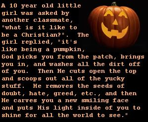 """The Christian Pumpkin ~ A 10-year-old little girl was asked by another classmate, """"what is it like to be a Christian?"""". The girl replied, """"it's like being a pumpkin, God picks you from the patch, brings you in, and washes all the dirt off of you. Then He cuts open the top and scoops out all of the yucky stuff. He removes the seeds of doubt, hate, greed, etc., and then He carves you a new smiling face and puts His light inside of you to shine for all the world to see."""" [...]"""