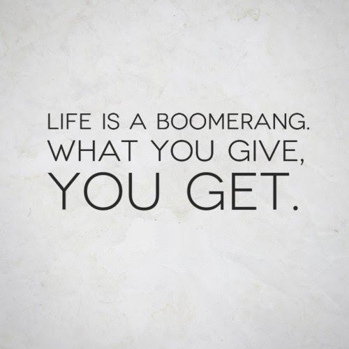Life is a boomerang. What you give, you get.  #quotes
