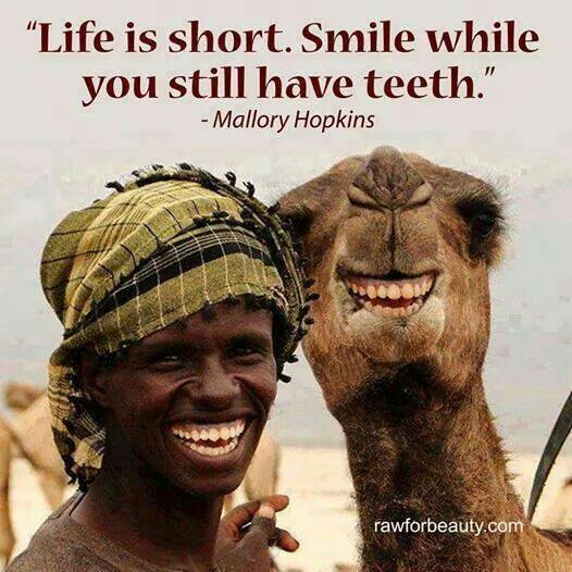 Life is short. Smile while you still have teeth ... lol